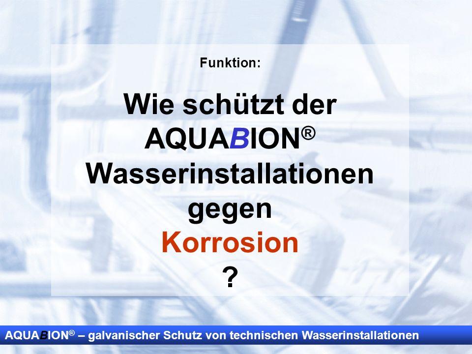 AQUABION ® – galvanischer Schutz von technischen Wasserinstallationen Funktion: Wie schützt der AQUABION ® Wasserinstallationen gegen Korrosion ?