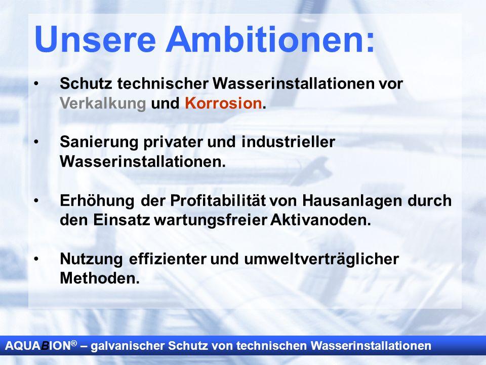 AQUABION ® – galvanischer Schutz von technischen Wasserinstallationen Unsere Ambitionen: Schutz technischer Wasserinstallationen vor Verkalkung und Ko