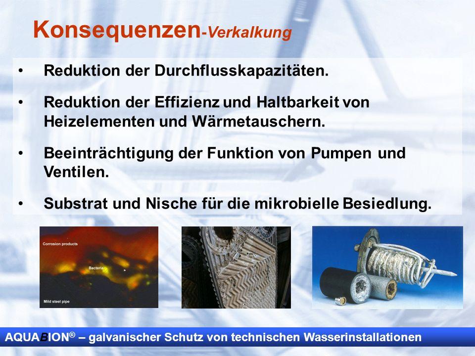 AQUABION ® – galvanischer Schutz von technischen Wasserinstallationen Konsequenzen -Verkalkung Reduktion der Durchflusskapazitäten. Reduktion der Effi