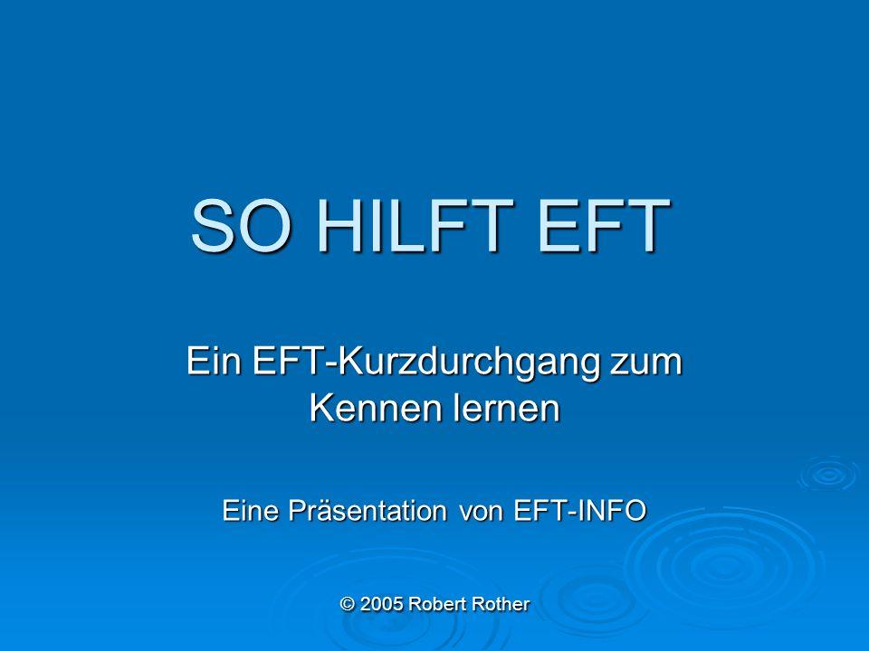 SO HILFT EFT Ein EFT-Kurzdurchgang zum Kennen lernen Eine Präsentation von EFT-INFO © 2005 Robert Rother