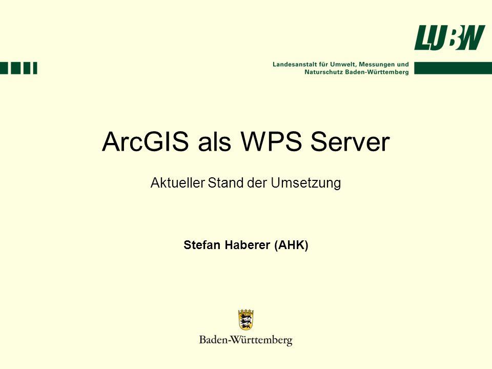 ArcGIS als WPS Server Aktueller Stand der Umsetzung Stefan Haberer (AHK)