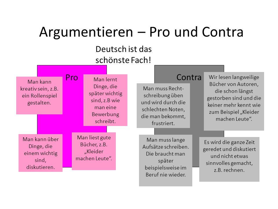 Argumentieren – Pro und Contra Deutsch ist das schönste Fach! Pro Contra Man kann kreativ sein, z.B. ein Rollenspiel gestalten. Man lernt Dinge, die s