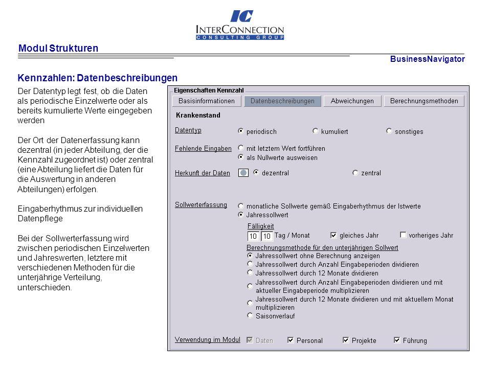 Modul Strukturen Kennzahlen: Datenbeschreibungen Der Datentyp legt fest, ob die Daten als periodische Einzelwerte oder als bereits kumulierte Werte eingegeben werden Der Ort der Datenerfassung kann dezentral (in jeder Abteilung, der die Kennzahl zugeordnet ist) oder zentral (eine Abteilung liefert die Daten für die Auswertung in anderen Abteilungen) erfolgen.