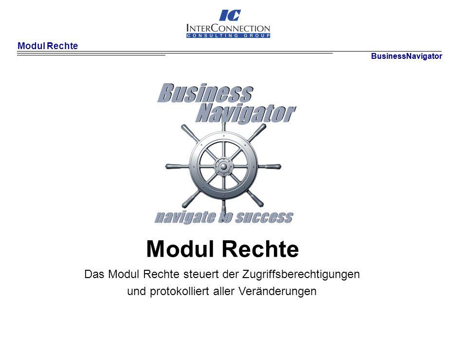 Modul Rechte BusinessNavigator Modul Rechte Das Modul Rechte steuert der Zugriffsberechtigungen und protokolliert aller Veränderungen