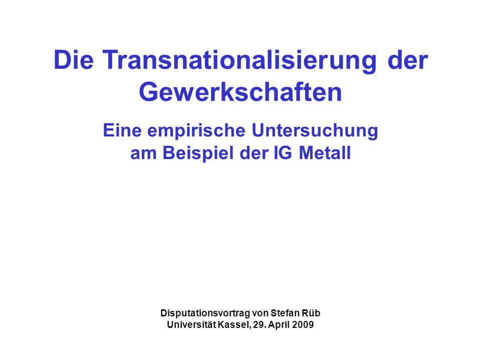 Die Transnationalisierung der Gewerkschaften Eine empirische Untersuchung am Beispiel der IG Metall Disputationsvortrag von Stefan Rüb Universität Kas