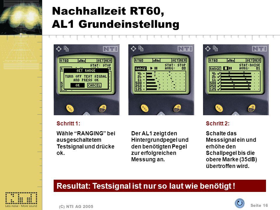 Seite 16 (C) NTI AG 2005 Nachhallzeit RT60, AL1 Grundeinstellung Schritt 1: Wähle RANGING bei ausgeschaltetem Testsignal und drücke ok. Der AL1 zeigt