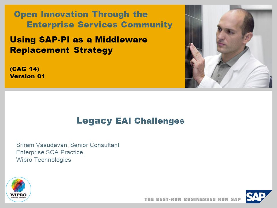 Legacy EAI Challenges Sriram Vasudevan, Senior Consultant Enterprise SOA Practice, Wipro Technologies Open Innovation Through the Enterprise Services Community Using SAP-PI as a Middleware Replacement Strategy (CAG 14) Version 01