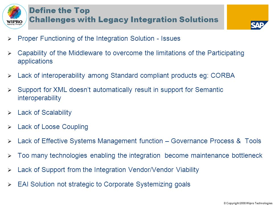© Copyright 2008 Wipro Technologies Define the Top Challenges with Legacy Integration Solutions Proper Functioning of the Integration Solution - Issues Capability of the Middleware to overcome the limitations of the Participating applications Lack of interoperability among Standard compliant products eg: CORBA Support for XML doesnt automatically result in support for Semantic interoperability Lack of Scalability Lack of Loose Coupling Lack of Effective Systems Management function – Governance Process & Tools Too many technologies enabling the integration become maintenance bottleneck Lack of Support from the Integration Vendor/Vendor Viability EAI Solution not strategic to Corporate Systemizing goals