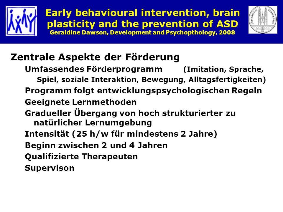Early behavioural intervention, brain plasticity and the prevention of ASD Geraldine Dawson, Development and Psychopthology, 2008 Zentrale Aspekte der