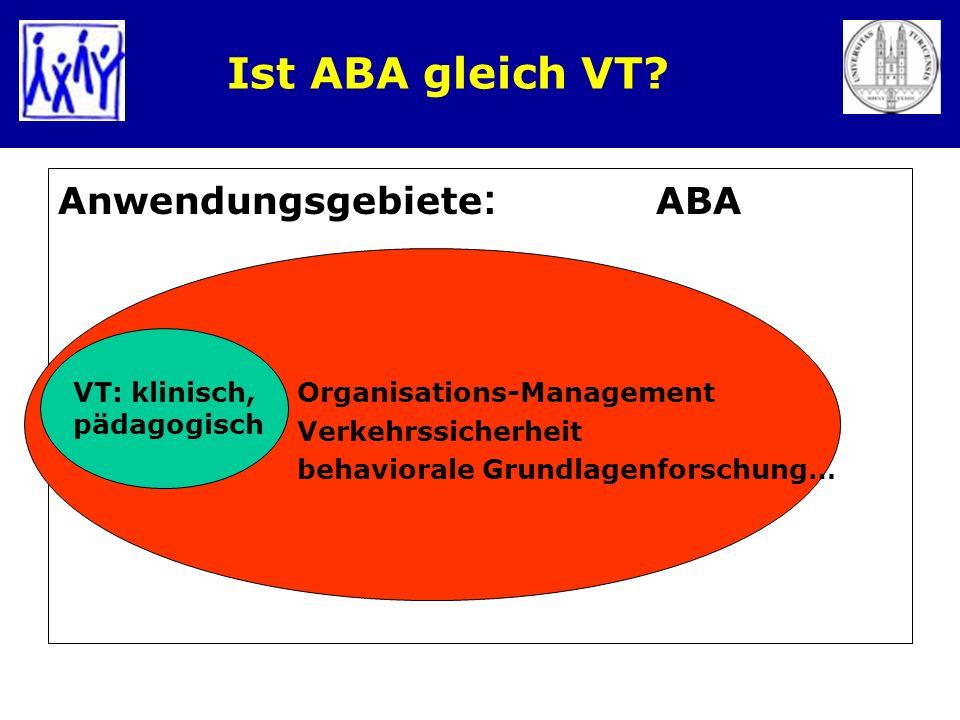 Ist ABA gleich VT? Anwendungsgebiete : ABA Organisations-Management Verkehrssicherheit behaviorale Grundlagenforschung… VT: klinisch, pädagogisch