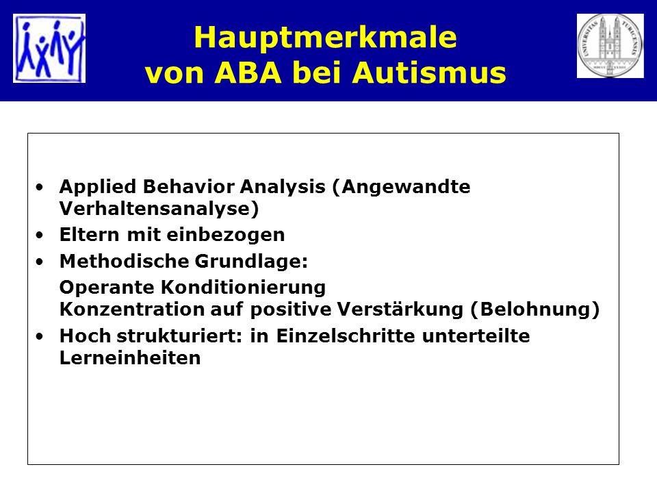 Hauptmerkmale von ABA bei Autismus Applied Behavior Analysis (Angewandte Verhaltensanalyse) Eltern mit einbezogen Methodische Grundlage: Operante Kond