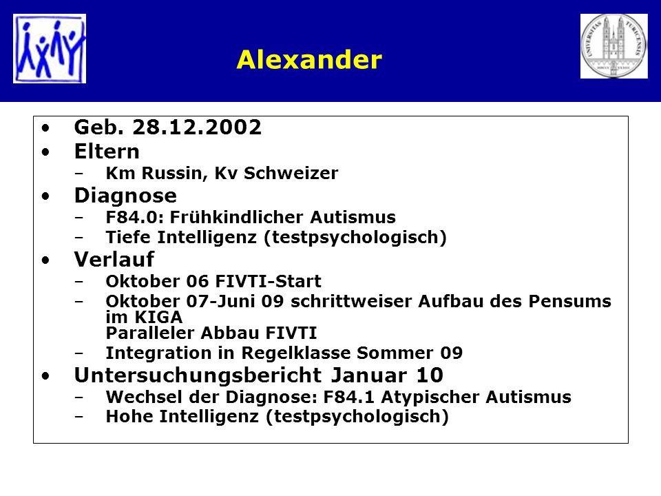 Alexander Geb. 28.12.2002 Eltern –Km Russin, Kv Schweizer Diagnose –F84.0: Frühkindlicher Autismus –Tiefe Intelligenz (testpsychologisch) Verlauf –Okt