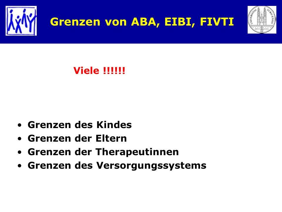 Grenzen von ABA, EIBI, FIVTI Viele !!!!!! Grenzen des Kindes Grenzen der Eltern Grenzen der Therapeutinnen Grenzen des Versorgungssystems