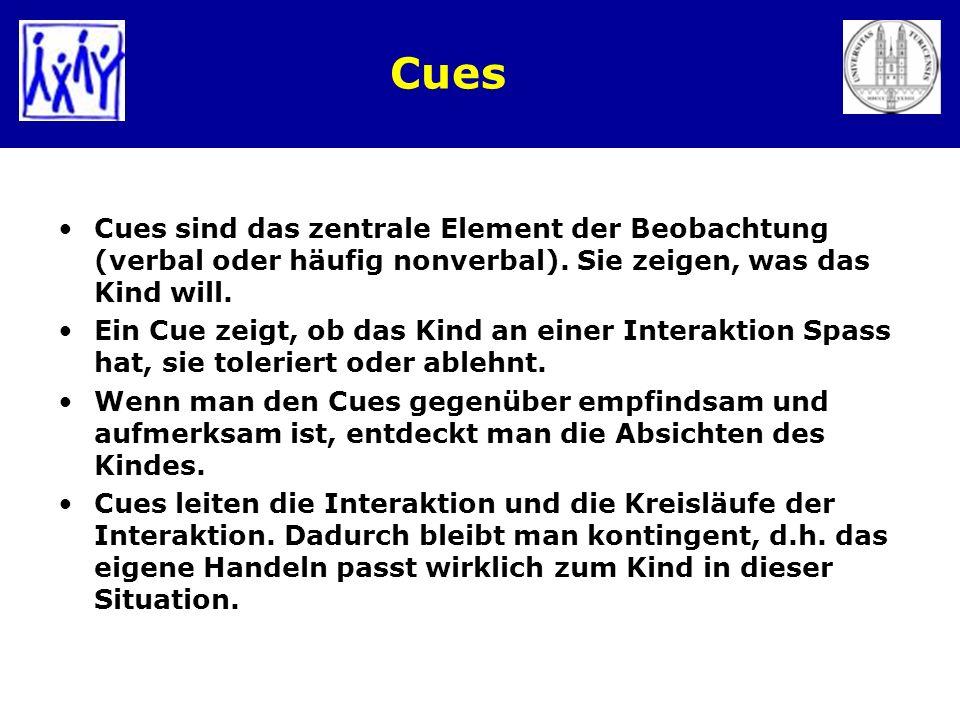 Cues Cues sind das zentrale Element der Beobachtung (verbal oder häufig nonverbal). Sie zeigen, was das Kind will. Ein Cue zeigt, ob das Kind an einer