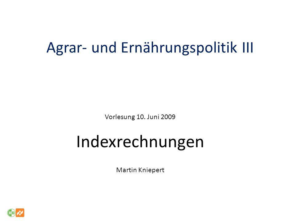 Agrar- und Ernährungspolitik III Vorlesung 10. Juni 2009 Indexrechnungen Martin Kniepert