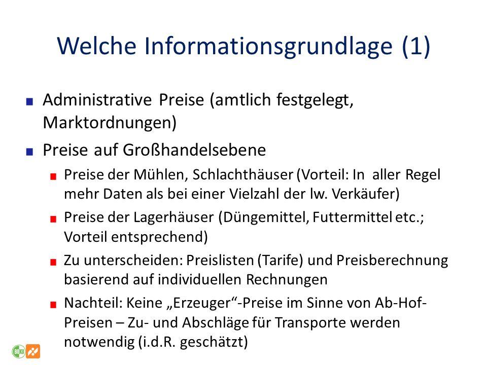 Welche Informationsgrundlage (1) Administrative Preise (amtlich festgelegt, Marktordnungen) Preise auf Großhandelsebene Preise der Mühlen, Schlachthäuser (Vorteil: In aller Regel mehr Daten als bei einer Vielzahl der lw.