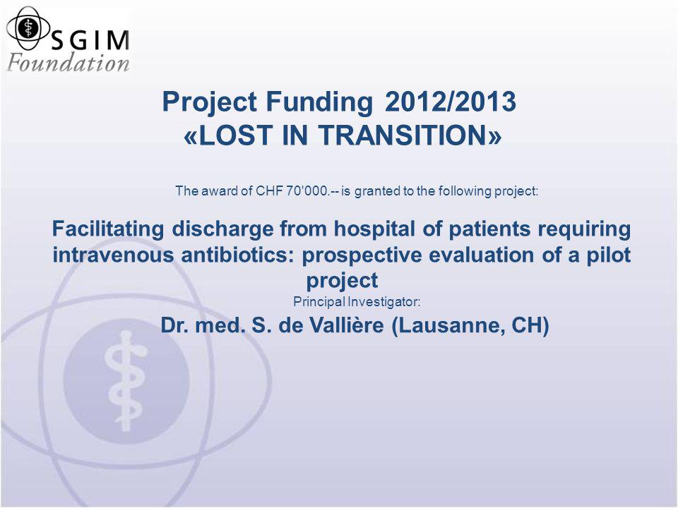 Project Funding 2012/2013 «LOST IN TRANSITION» Multicenter validation of a prediction model to identify medical patients at high risk of 30-day potentially avoidable readmission The award of CHF 70 000.-- is granted to the following project: Dr.