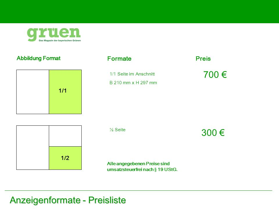 Anzeigenformate - Preisliste Abbildung Format 1/1 Formate 1/1 Seite im Anschnitt B 210 mm x H 297 mm Preis 700 1/2 ½ Seite 300 Alle angegebenen Preise