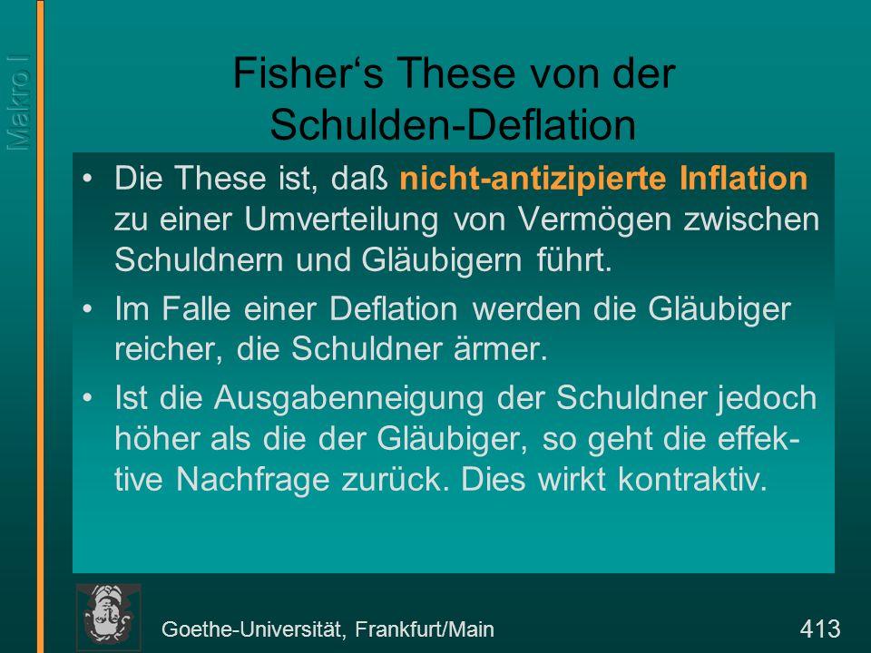 Goethe-Universität, Frankfurt/Main 413 Fishers These von der Schulden-Deflation Die These ist, daß nicht-antizipierte Inflation zu einer Umverteilung