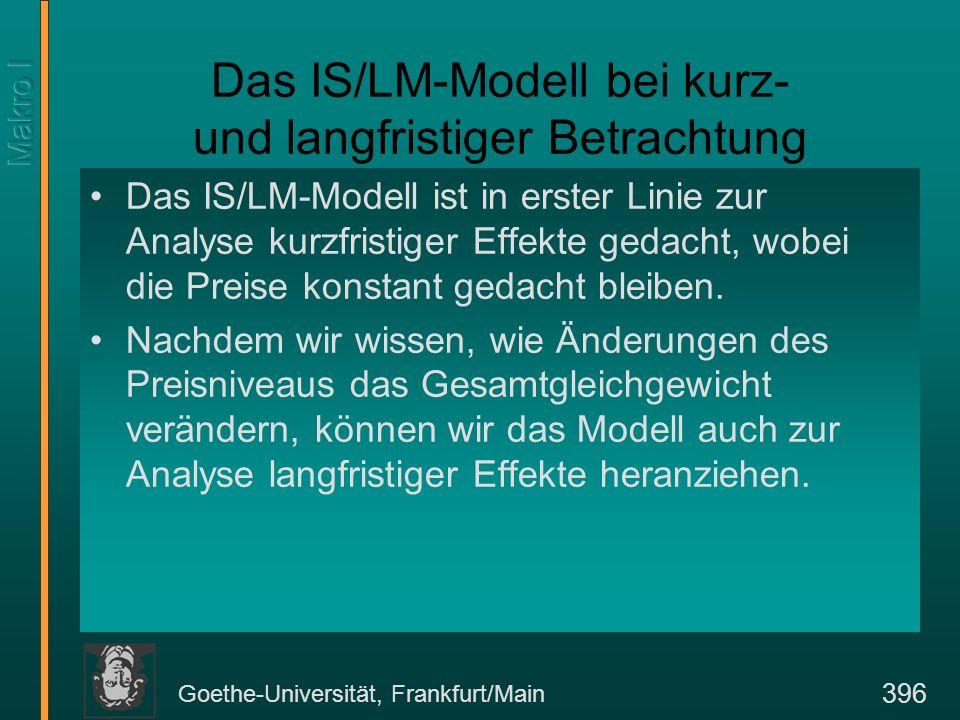 Goethe-Universität, Frankfurt/Main 397 Das IS/LM-Modell bei kurz- und langfristiger Betrachtung Ausgangspunkt ist eine Situation, in der die IS/LM-Gleichgewichtsbedingungen gelten, aber das langfristige Gütermarkt-gleichgewicht unterschritten wird.