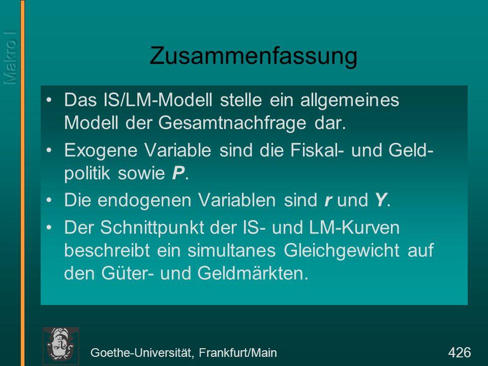 Goethe-Universität, Frankfurt/Main 426 Zusammenfassung Das IS/LM-Modell stelle ein allgemeines Modell der Gesamtnachfrage dar. Exogene Variable sind d
