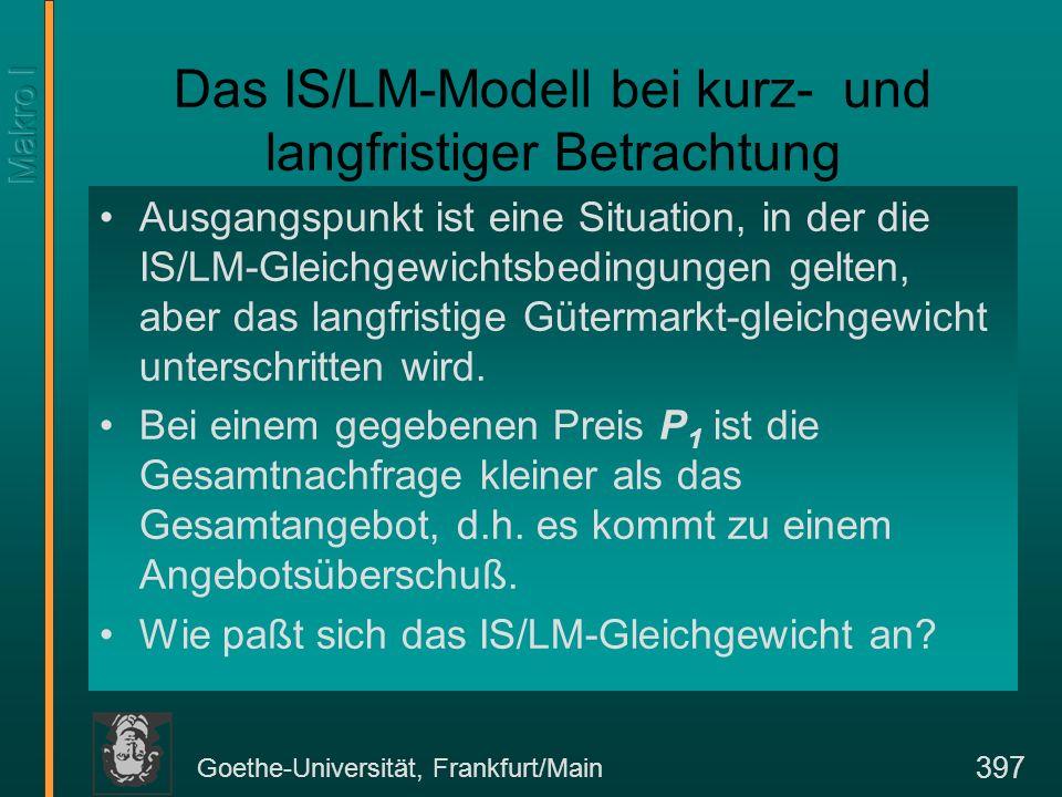 Goethe-Universität, Frankfurt/Main 418 Die Wirkung eines Angebotsschocks Y(L|K 0, E 0 )Y L Y0Y0 (W/P) 0 L d [(W/P) 0 ] Y(L|K 0, E 1 ) Die kurzfristige Produktionsfunktion Ls [(W/P) 0 = (W/P) e ] L L0L0 A C L d [(W/P) 1 ] L 0 Y 1 B AL (W/P) 1 L1L1 Y1Y1 B D