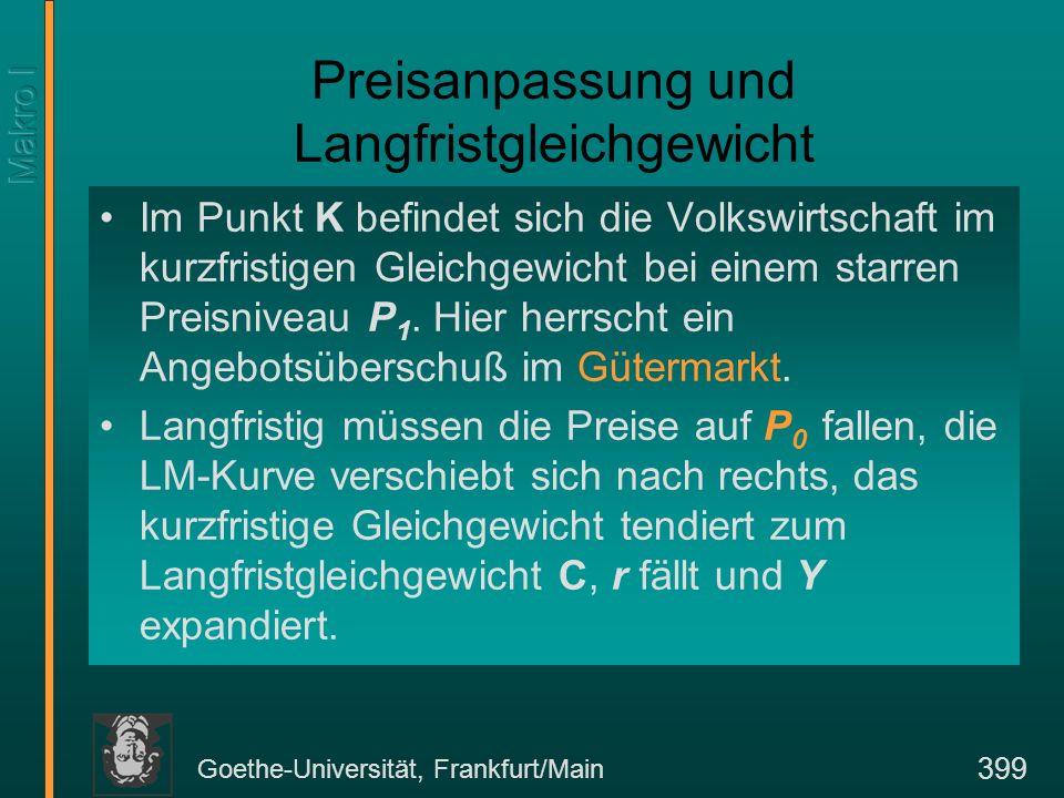 Goethe-Universität, Frankfurt/Main 399 Preisanpassung und Langfristgleichgewicht Im Punkt K befindet sich die Volkswirtschaft im kurzfristigen Gleichg