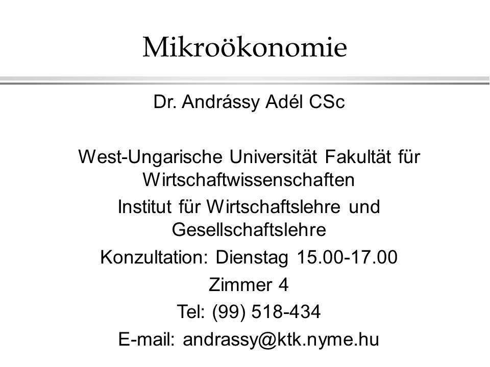 Mikroökonomie Dr. Andrássy Adél CSc West-Ungarische Universität Fakultät für Wirtschaftwissenschaften Institut für Wirtschaftslehre und Gesellschaftsl