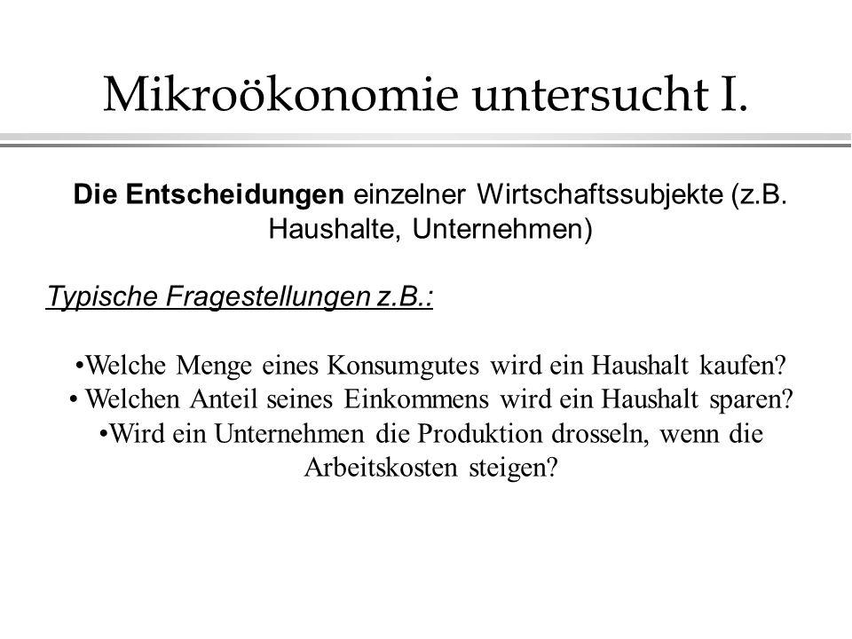 Mikroökonomie untersucht I. Die Entscheidungen einzelner Wirtschaftssubjekte (z.B. Haushalte, Unternehmen) Typische Fragestellungen z.B.: Welche Menge
