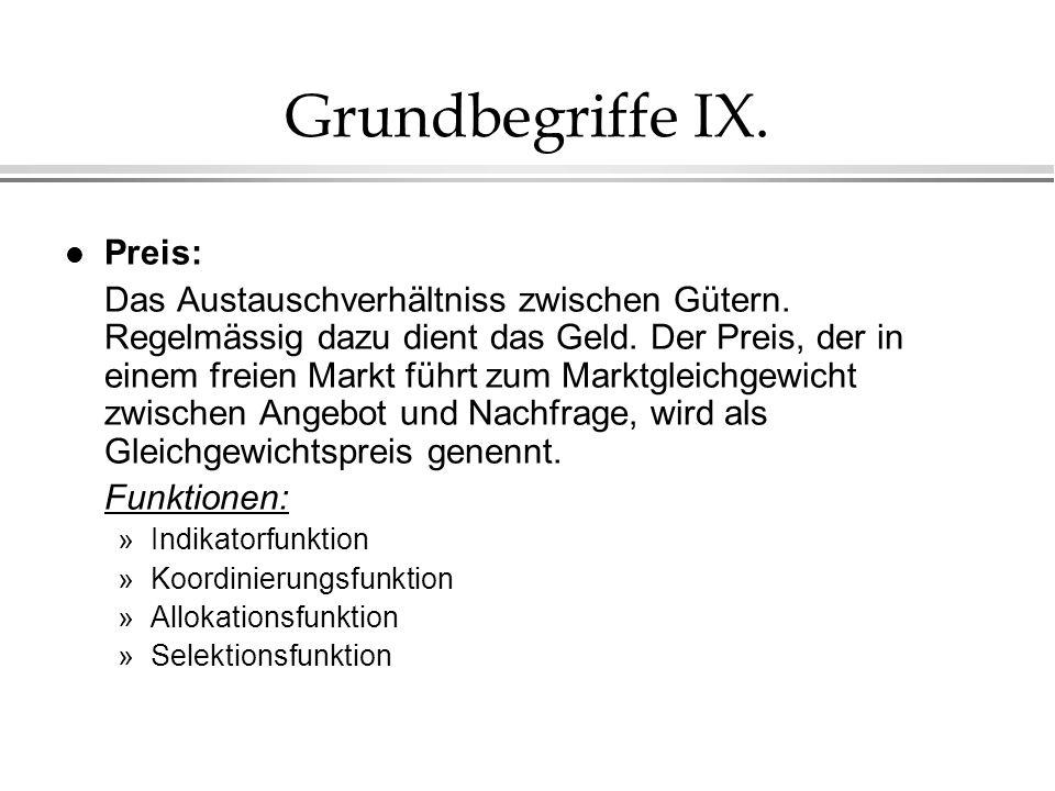 Grundbegriffe IX. l Preis: Das Austauschverhältniss zwischen Gütern. Regelmässig dazu dient das Geld. Der Preis, der in einem freien Markt führt zum M