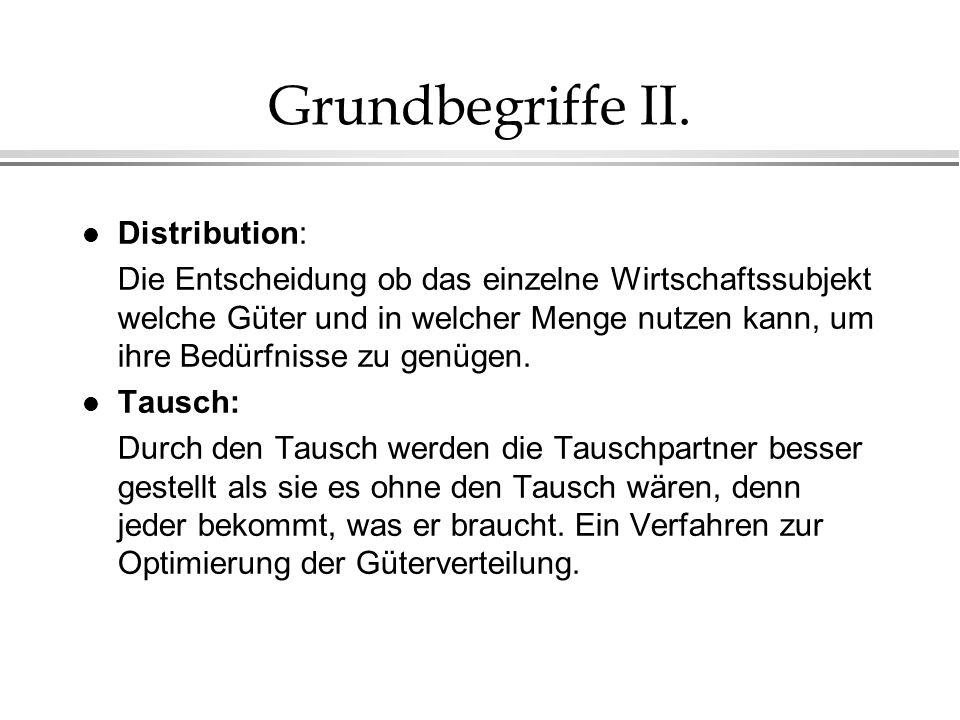 Grundbegriffe II. l Distribution: Die Entscheidung ob das einzelne Wirtschaftssubjekt welche Güter und in welcher Menge nutzen kann, um ihre Bedürfnis
