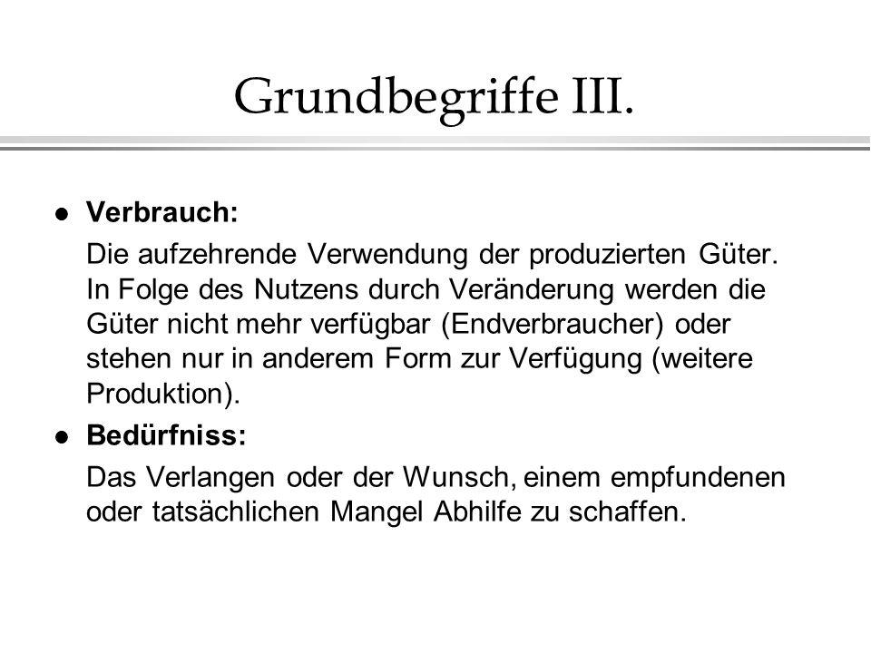 Grundbegriffe III. l Verbrauch: Die aufzehrende Verwendung der produzierten Güter. In Folge des Nutzens durch Veränderung werden die Güter nicht mehr