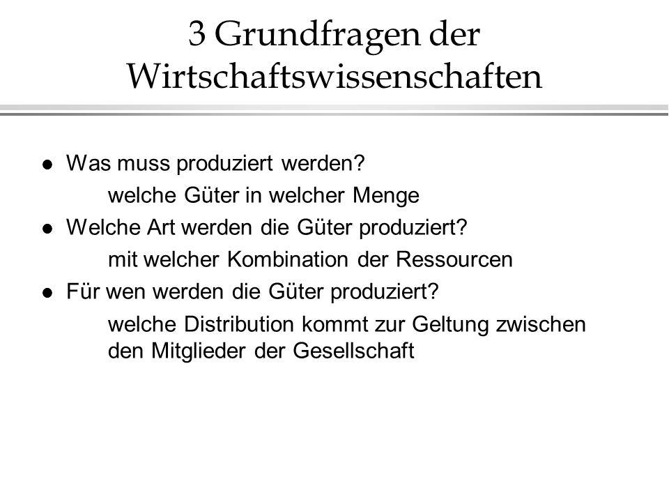 3 Grundfragen der Wirtschaftswissenschaften l Was muss produziert werden? welche Güter in welcher Menge l Welche Art werden die Güter produziert? mit