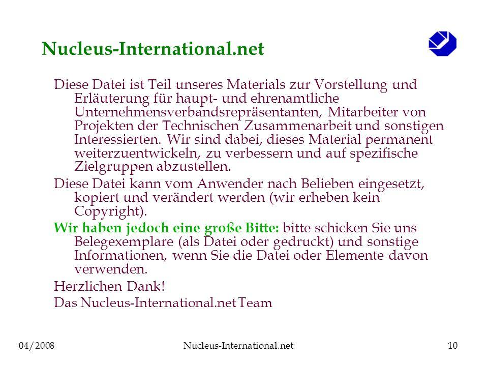 04/2008Nucleus-International.net10 Nucleus-International.net Diese Datei ist Teil unseres Materials zur Vorstellung und Erläuterung für haupt- und ehrenamtliche Unternehmensverbandsrepräsentanten, Mitarbeiter von Projekten der Technischen Zusammenarbeit und sonstigen Interessierten.