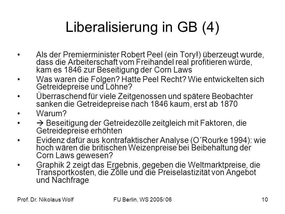 Prof. Dr. Nikolaus WolfFU Berlin, WS 2005/ 0610 Liberalisierung in GB (4) Als der Premierminister Robert Peel (ein Tory!) überzeugt wurde, dass die Ar