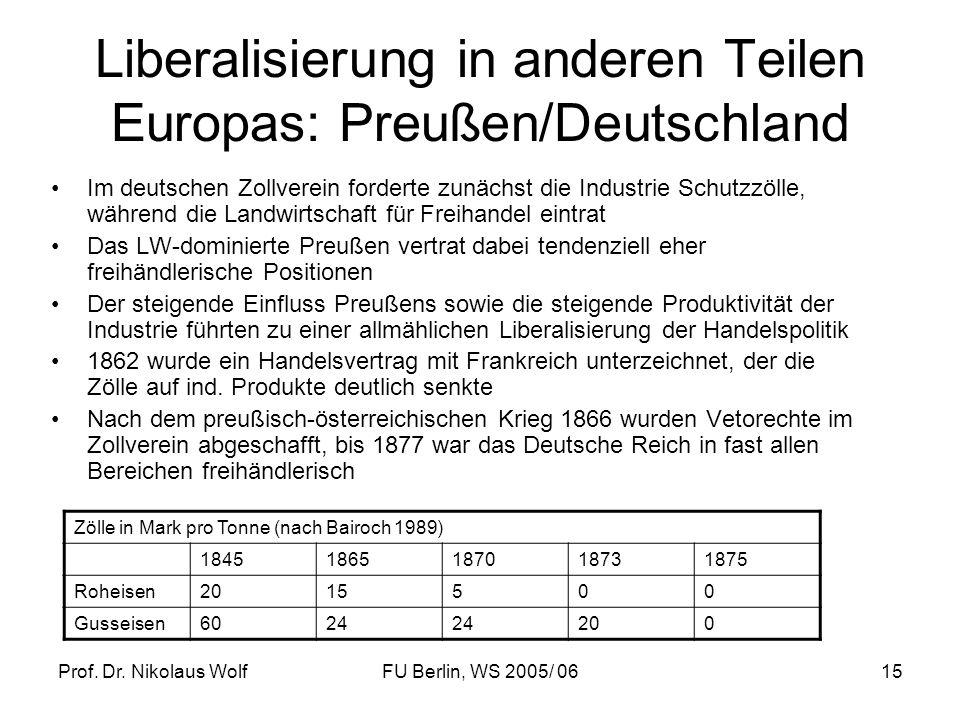 Prof. Dr. Nikolaus WolfFU Berlin, WS 2005/ 0615 Liberalisierung in anderen Teilen Europas: Preußen/Deutschland Im deutschen Zollverein forderte zunäch
