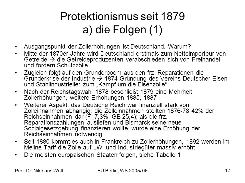 Prof. Dr. Nikolaus WolfFU Berlin, WS 2005/ 0617 Protektionismus seit 1879 a) die Folgen (1) Ausgangspunkt der Zollerhöhungen ist Deutschland. Warum? M