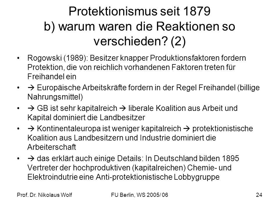 Prof. Dr. Nikolaus WolfFU Berlin, WS 2005/ 0624 Protektionismus seit 1879 b) warum waren die Reaktionen so verschieden? (2) Rogowski (1989): Besitzer