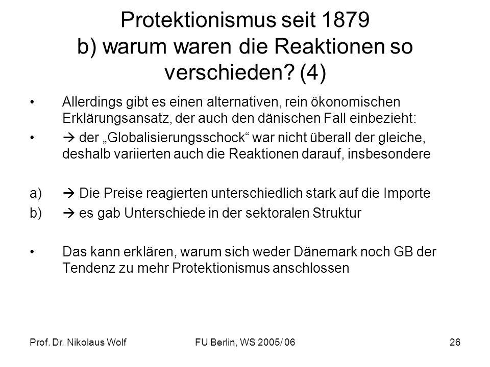 Prof. Dr. Nikolaus WolfFU Berlin, WS 2005/ 0626 Protektionismus seit 1879 b) warum waren die Reaktionen so verschieden? (4) Allerdings gibt es einen a