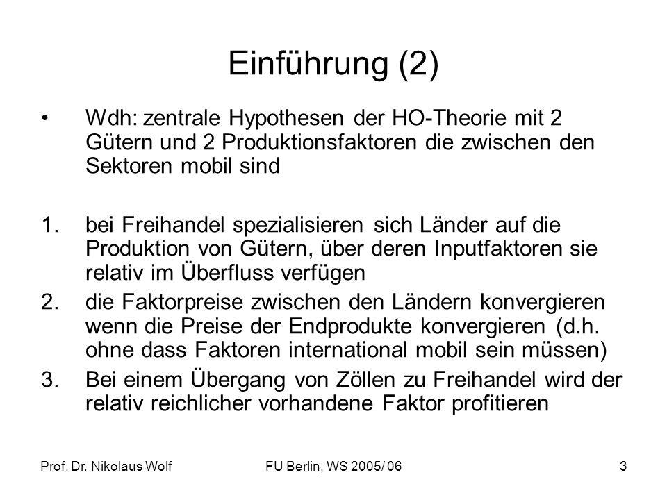 Prof. Dr. Nikolaus WolfFU Berlin, WS 2005/ 063 Einführung (2) Wdh: zentrale Hypothesen der HO-Theorie mit 2 Gütern und 2 Produktionsfaktoren die zwisc