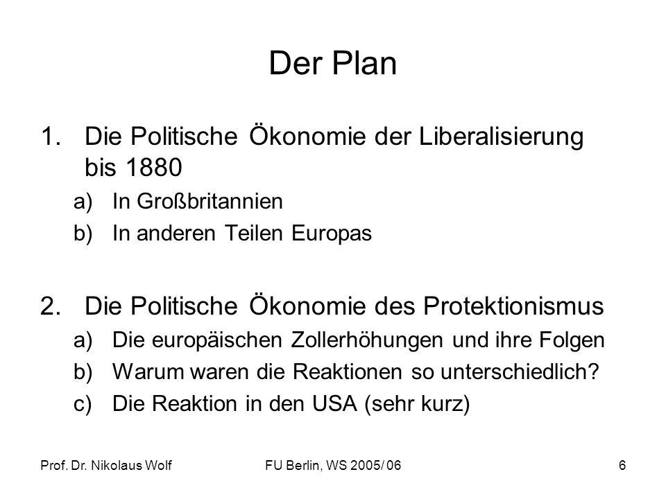 Prof. Dr. Nikolaus WolfFU Berlin, WS 2005/ 066 Der Plan 1.Die Politische Ökonomie der Liberalisierung bis 1880 a)In Großbritannien b)In anderen Teilen