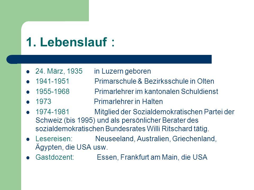 1. Lebenslauf 24. März, 1935 in Luzern geboren 1941-1951 Primarschule & Bezirksschule in Olten 1955-1968 Primarlehrer im kantonalen Schuldienst 1973 P