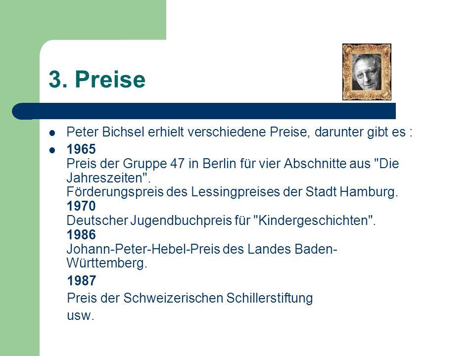 3. Preise Peter Bichsel erhielt verschiedene Preise, darunter gibt es : 1965 Preis der Gruppe 47 in Berlin für vier Abschnitte aus