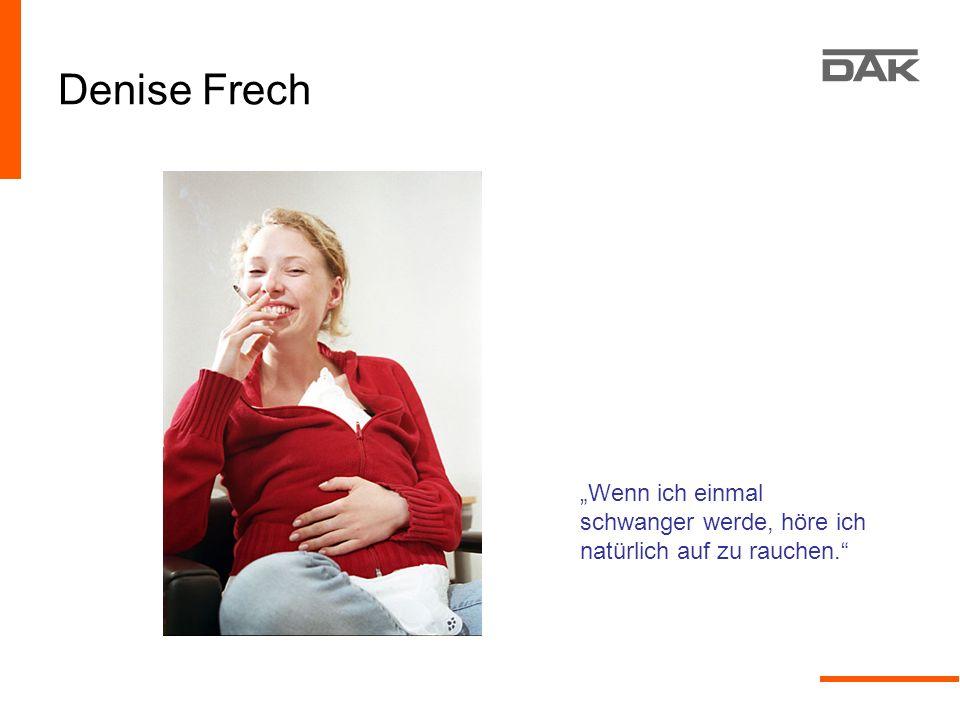 Denise Frech Wenn ich einmal schwanger werde, höre ich natürlich auf zu rauchen.