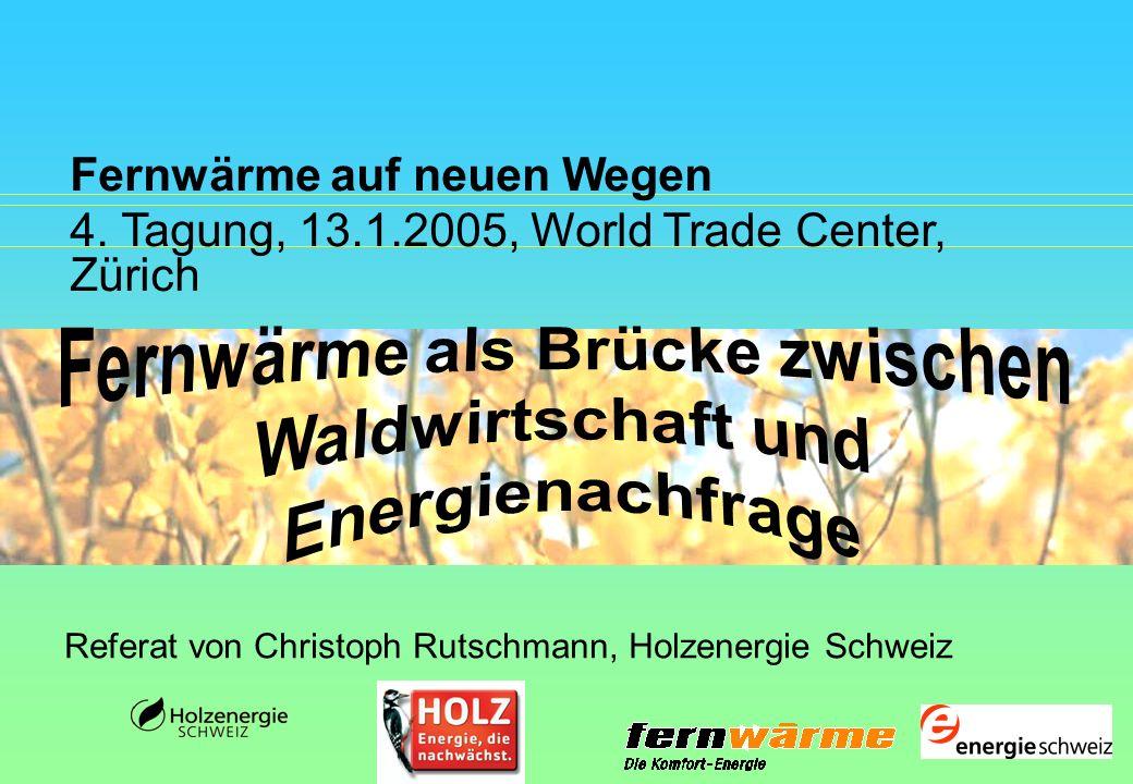 Fernwärme auf neuen Wegen 4. Tagung, 13.1.2005, World Trade Center, Zürich Referat von Christoph Rutschmann, Holzenergie Schweiz