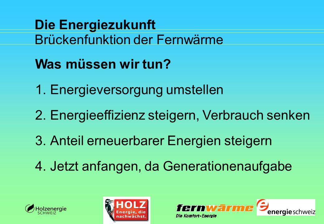 Die Energiezukunft Brückenfunktion der Fernwärme Was müssen wir tun? 1.Energieversorgung umstellen 2.Energieeffizienz steigern, Verbrauch senken 3.Ant