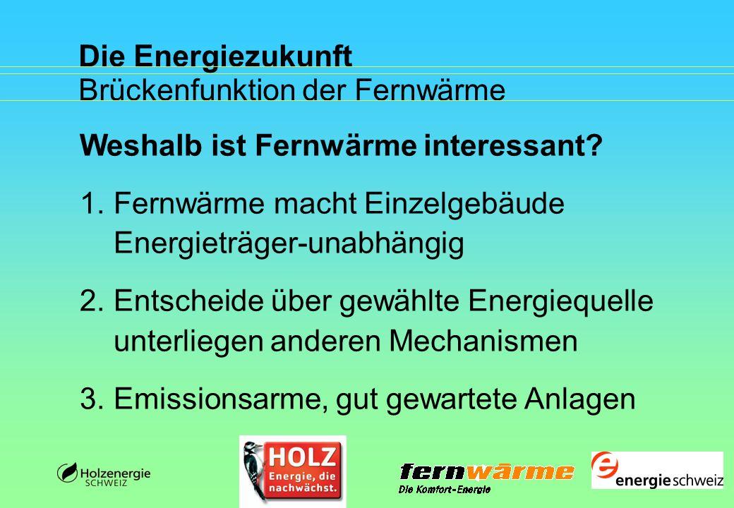 Die Energiezukunft Brückenfunktion der Fernwärme Weshalb ist Fernwärme interessant? 1.Fernwärme macht Einzelgebäude Energieträger-unabhängig 2.Entsche