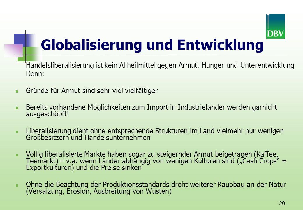 20 Globalisierung und Entwicklung Handelsliberalisierung ist kein Allheilmittel gegen Armut, Hunger und Unterentwicklung Denn: Gründe für Armut sind sehr viel vielfältiger Bereits vorhandene Möglichkeiten zum Import in Industrieländer werden garnicht ausgeschöpft.