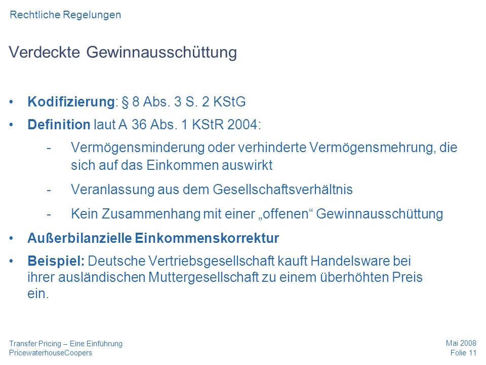 PricewaterhouseCoopers Mai 2008 Folie 11 Transfer Pricing – Eine Einführung Rechtliche Regelungen Verdeckte Gewinnausschüttung Kodifizierung: § 8 Abs.
