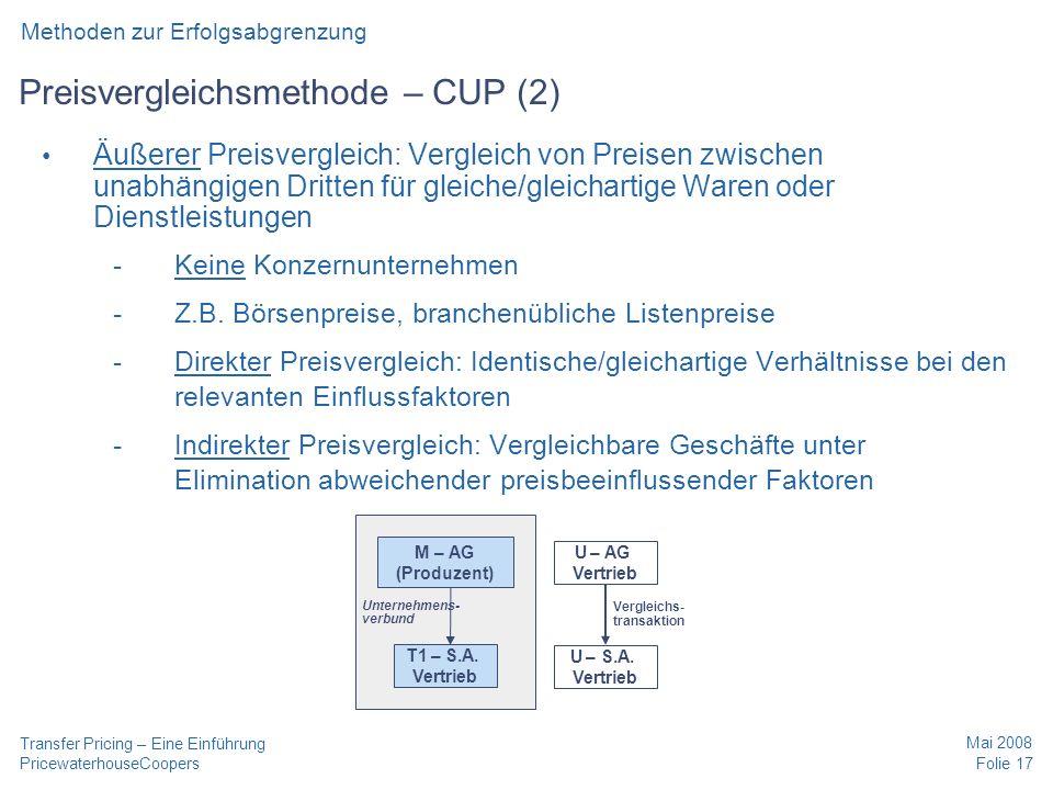 PricewaterhouseCoopers Mai 2008 Folie 17 Transfer Pricing – Eine Einführung Preisvergleichsmethode – CUP (2) Äußerer Preisvergleich: Vergleich von Preisen zwischen unabhängigen Dritten für gleiche/gleichartige Waren oder Dienstleistungen -Keine Konzernunternehmen -Z.B.